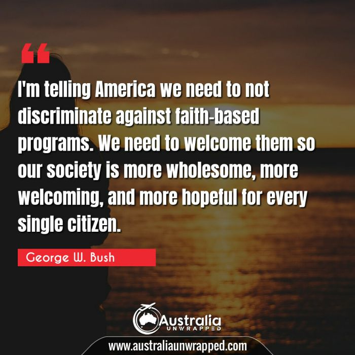 I'm telling America we need to not discriminate against faith-based programs. We need to welcome them so our society is more wholesome, more welcoming, and more hopeful for every single citizen.
