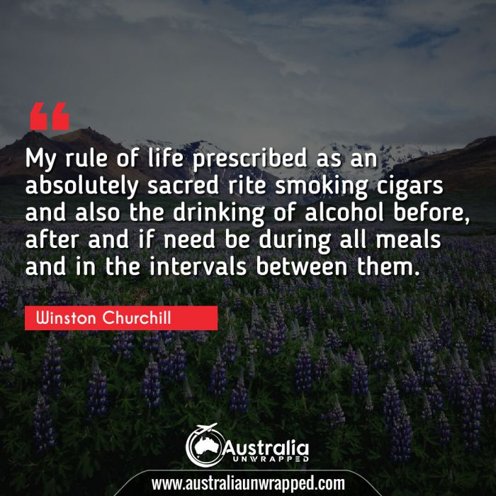 My rule of life prescribed as an absolutely sacred rite smoking cigars and also the drinking of alcohol before, after and if need be during all meals and in the intervals between them.