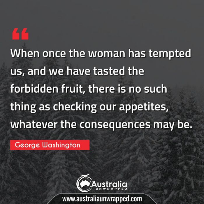 When once the woman has tempted us, and we have tasted the forbidden fruit, there is no such thing as checking our appetites, whatever the consequences may be.
