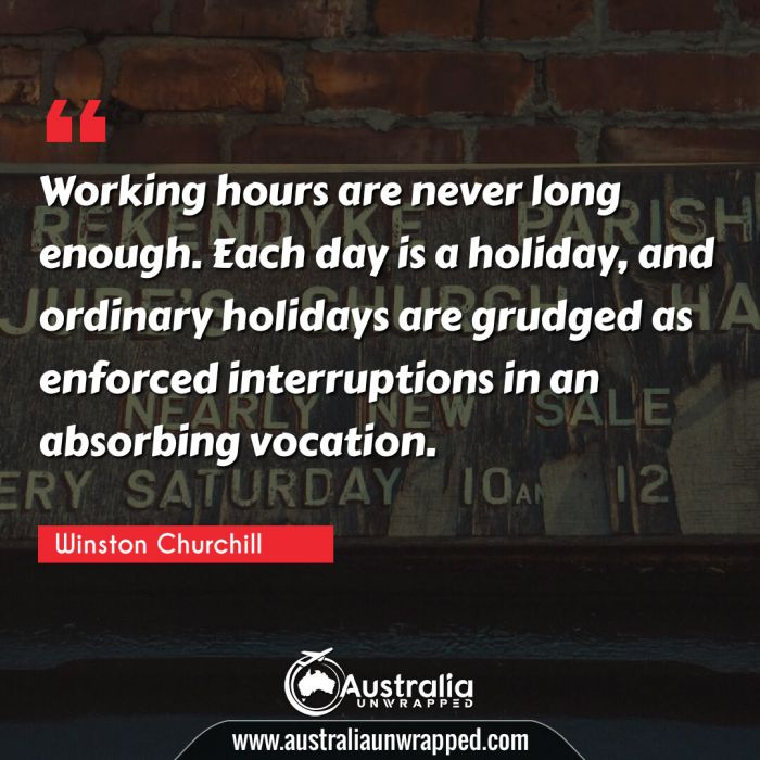 Working hours are never long enough. Each day is a holiday, and ordinary holidays are grudged as enforced interruptions in an absorbing vocation.
