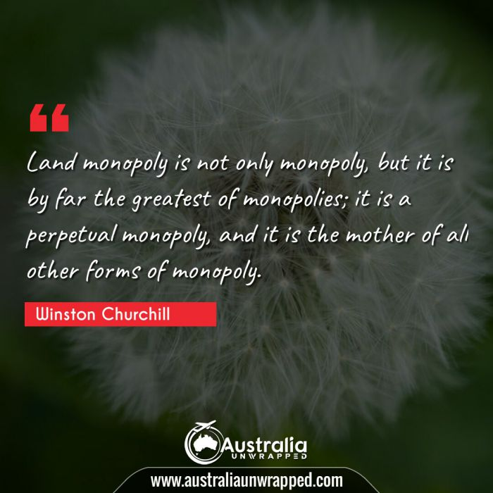 Land monopoly is not only monopoly, but it is by far the greatest of monopolies; it is a perpetual monopoly, and it is the mother of all other forms of monopoly.