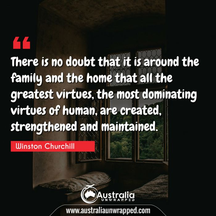There is no doubt that it is around the family and the home that all the greatest virtues, the most dominating virtues of human, are created, strengthened and maintained
