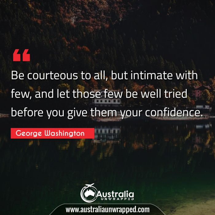 Be courteous to all, but intimate with few, and let those few be well tried before you give them your confidence.
