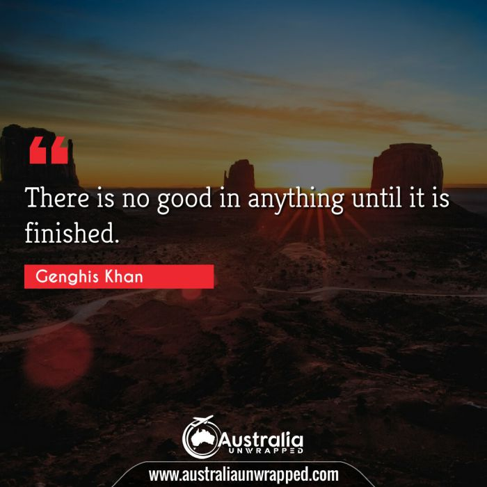 There is no good in anything until it is finished.