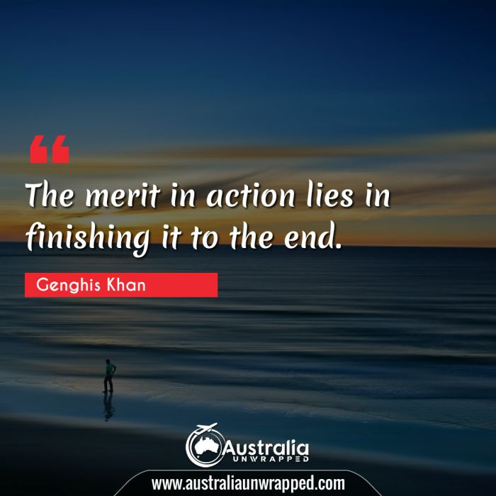 The merit in action lies in finishing it to the end.