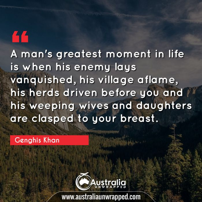 A man's greatest moment in life is when his enemy lays vanquished, his village aflame, his herds driven before you and his weeping wives and daughters are clasped to your breast.