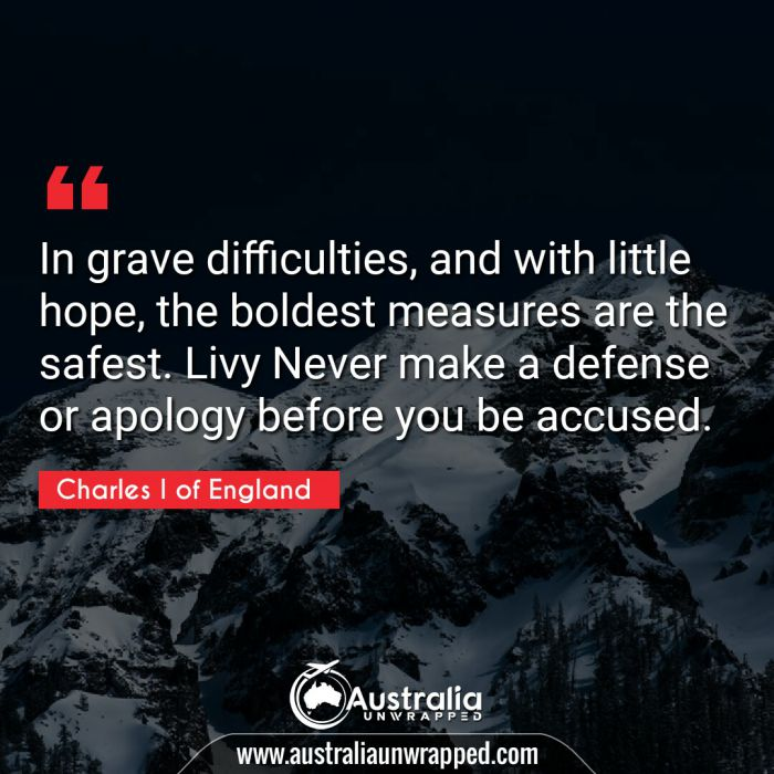 In grave difficulties, and with little hope, the boldest measures are the safest. Livy Never make a defense or apology before you be accused.