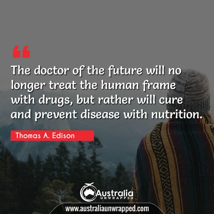 The doctor of the future will no longer treat the human frame with drugs, but rather will cure and prevent disease with nutrition.