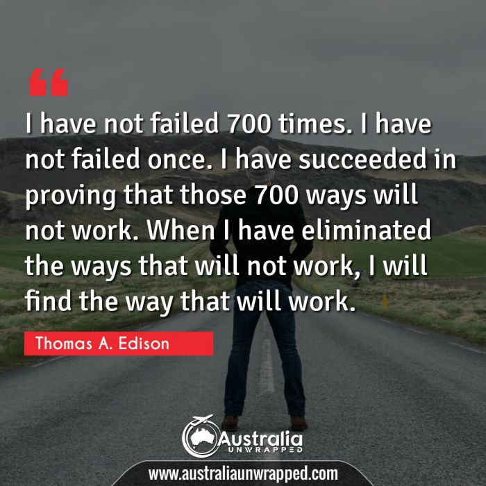 I have not failed 700 times. I have not failed once. I have succeeded in proving that those 700 ways will not work. When I have eliminated the ways that will not work, I will find the way that will work.