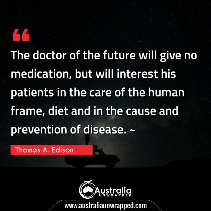 The doctor of the future will give no medication, but will interest his patients in the care of the human frame, diet and in the cause and prevention of disease. ~