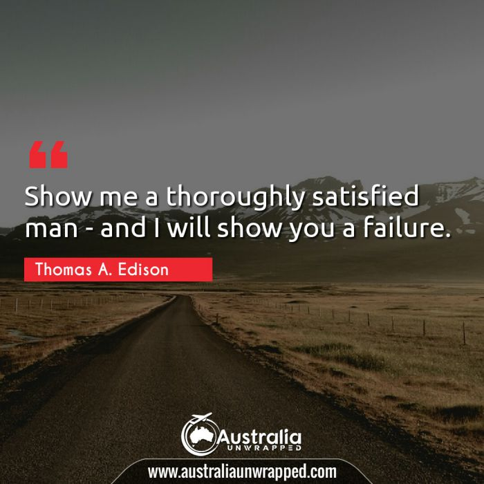 Show me a thoroughly satisfied man - and I will show you a failure.