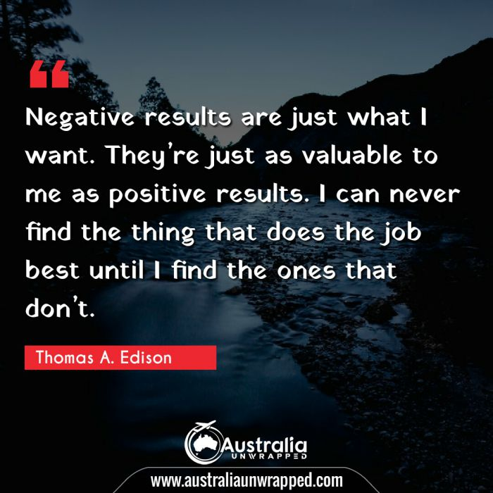Negative results are just what I want. They're just as valuable to me as positive results. I can never find the thing that does the job best until I find the ones that don't.