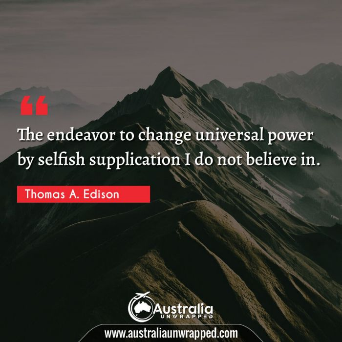 The endeavor to change universal power by selfish supplication I do not believe in.