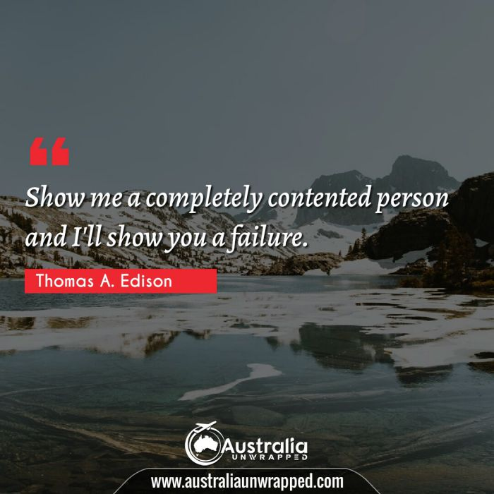 Show me a completely contented person and I'll show you a failure.