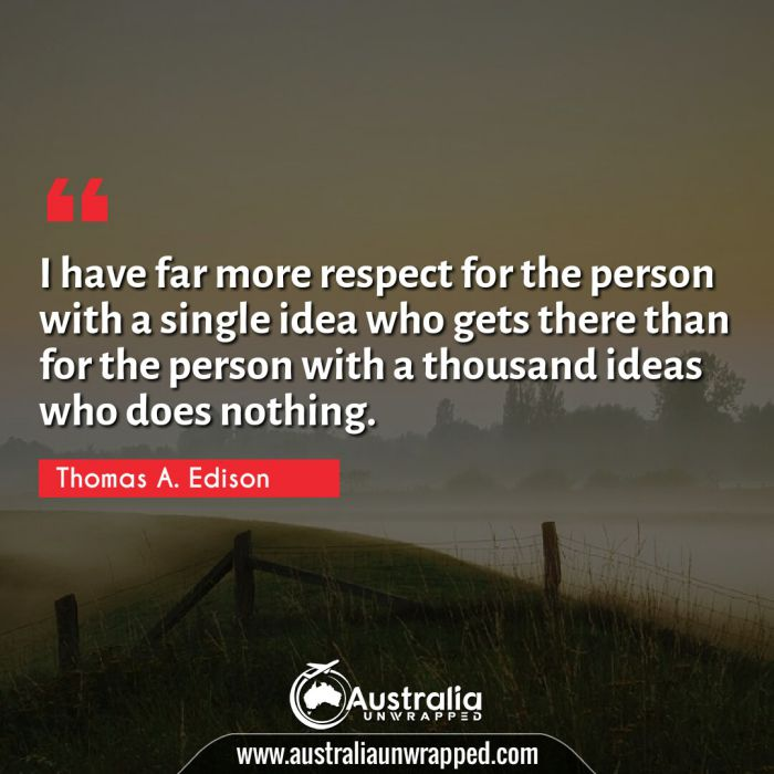 I have far more respect for the person with a single idea who gets there than for the person with a thousand ideas who does nothing.