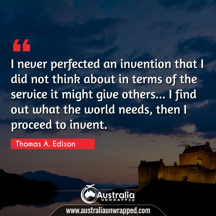 I never perfected an invention that I did not think about in terms of the service it might give others… I find out what the world needs, then I proceed to invent.