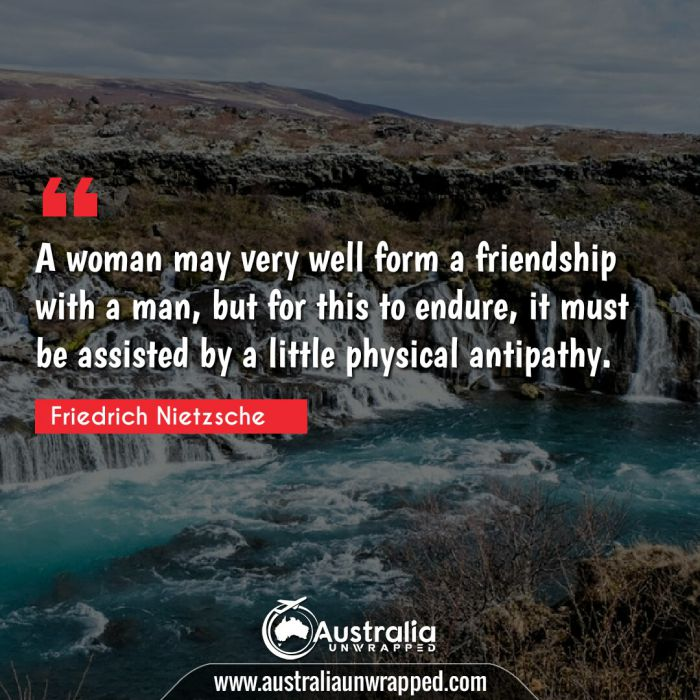 A woman may very well form a friendship with a man, but for this to endure, it must be assisted by a little physical antipathy.