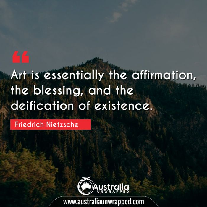 Art is essentially the affirmation, the blessing, and the deification of existence.