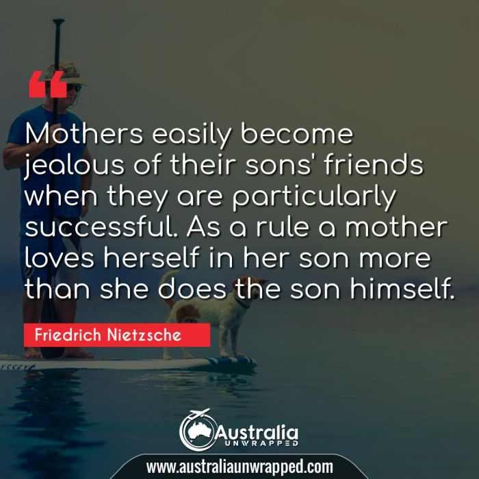 Mothers easily become jealous of their sons' friends when they are particularly successful. As a rule a mother loves herself in her son more than she does the son himself.