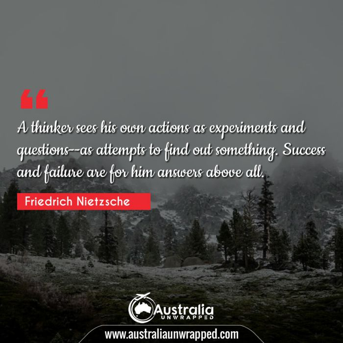 A thinker sees his own actions as experiments and questions--as attempts to find out something. Success and failure are for him answers above all.