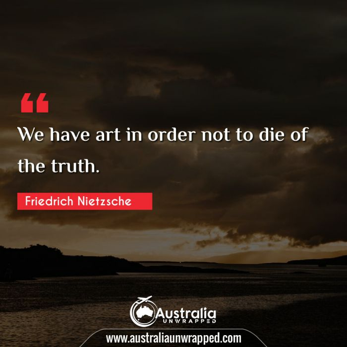 We have art in order not to die of the truth.