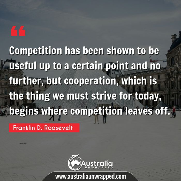 Competition has been shown to be useful up to a certain point and no further, but cooperation, which is the thing we must strive for today, begins where competition leaves off.