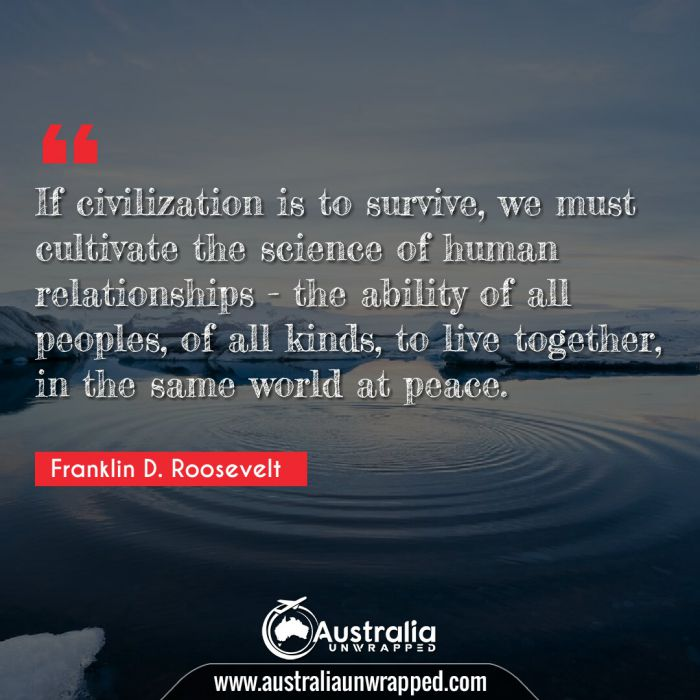 If civilization is to survive, we must cultivate the science of human relationships - the ability of all peoples, of all kinds, to live together, in the same world at peace.