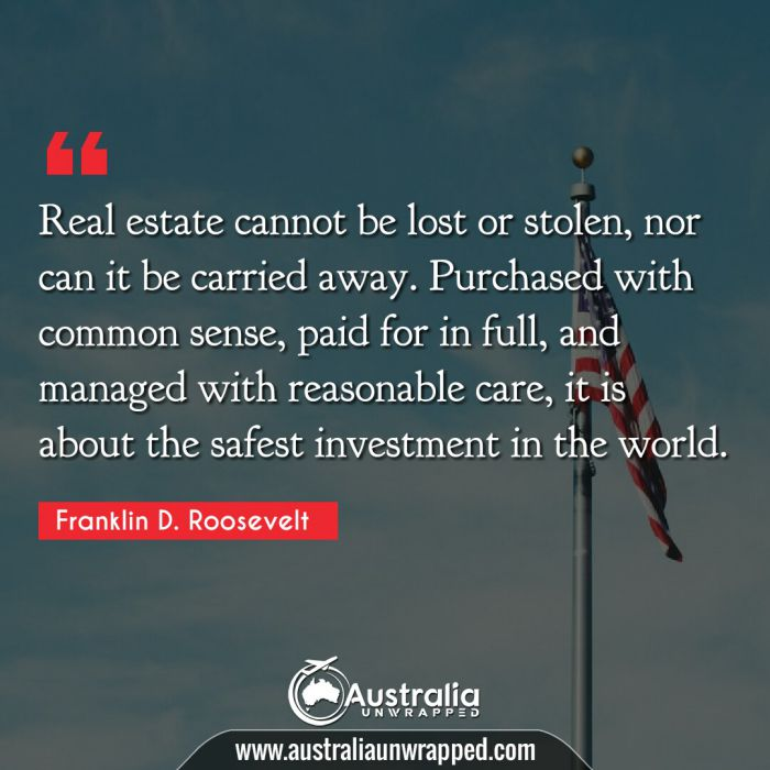 Real estate cannot be lost or stolen, nor can it be carried away. Purchased with common sense, paid for in full, and managed with reasonable care, it is about the safest investment in the world.