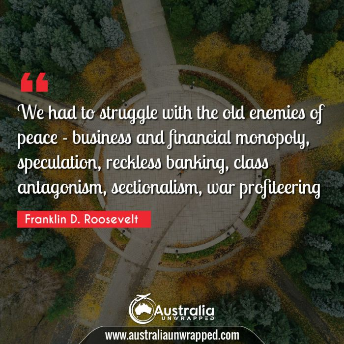 We had to struggle with the old enemies of peace - business and financial monopoly, speculation, reckless banking, class antagonism, sectionalism, war profiteering