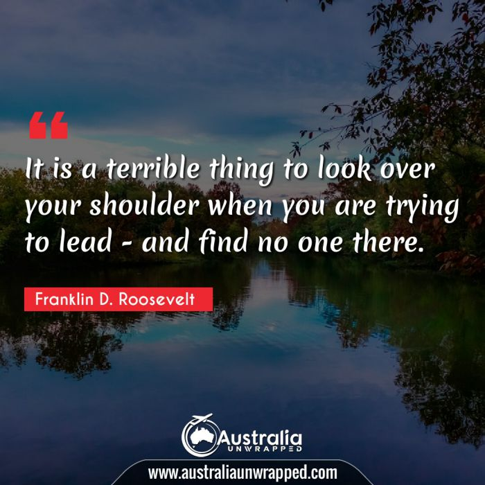 It is a terrible thing to look over your shoulder when you are trying to lead - and find no one there.