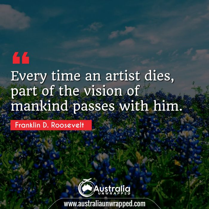 Every time an artist dies, part of the vision of mankind passes with him.