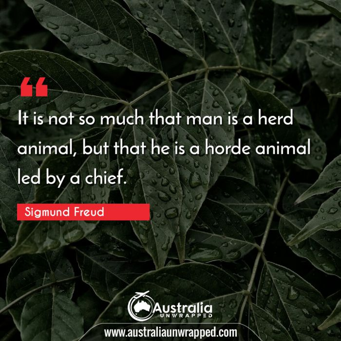 It is not so much that man is a herd animal, but that he is a horde animal led by a chief.