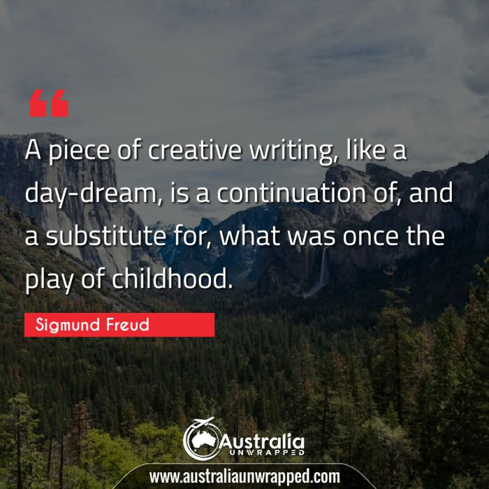 A piece of creative writing, like a day-dream, is a continuation of, and a substitute for, what was once the play of childhood.