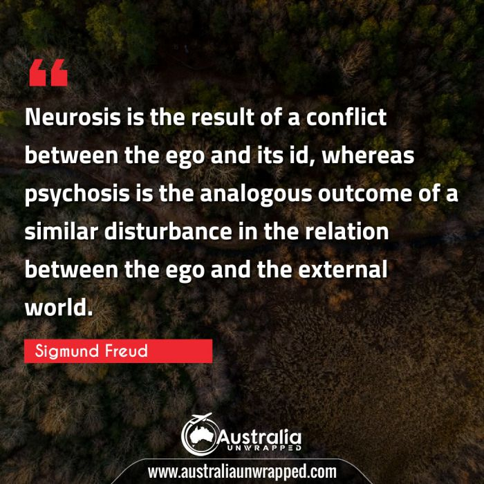 Neurosis is the result of a conflict between the ego and its id, whereas psychosis is the analogous outcome of a similar disturbance in the relation between the ego and the external world.