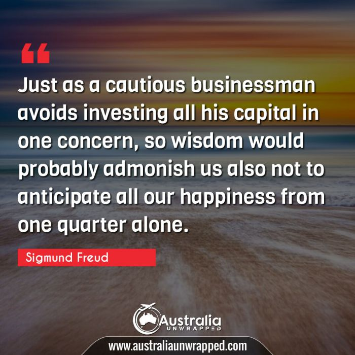 Just as a cautious businessman avoids investing all his capital in one concern, so wisdom would probably admonish us also not to anticipate all our happiness from one quarter alone.