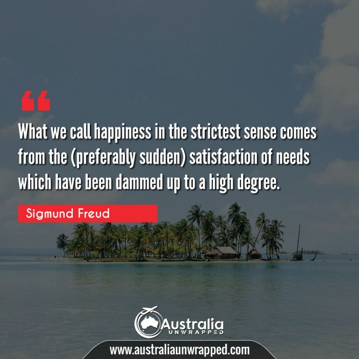 What we call happiness in the strictest sense comes from the (preferably sudden) satisfaction of needs which have been dammed up to a high degree.
