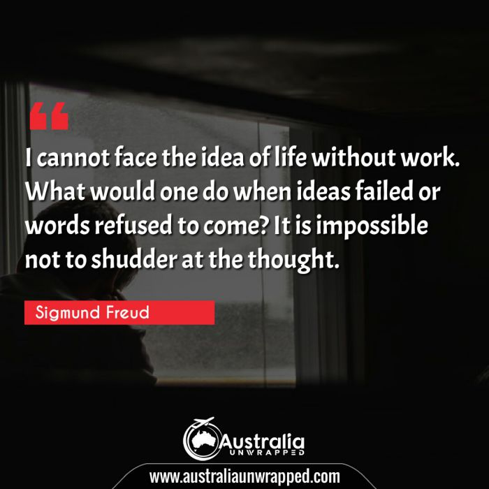 I cannot face the idea of life without work. What would one do when ideas failed or words refused to come? It is impossible not to shudder at the thought.