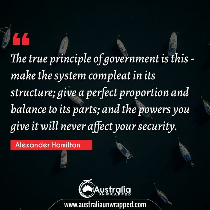 The true principle of government is this - make the system compleat in its structure; give a perfect proportion and balance to its parts; and the powers you give it will never affect your security.