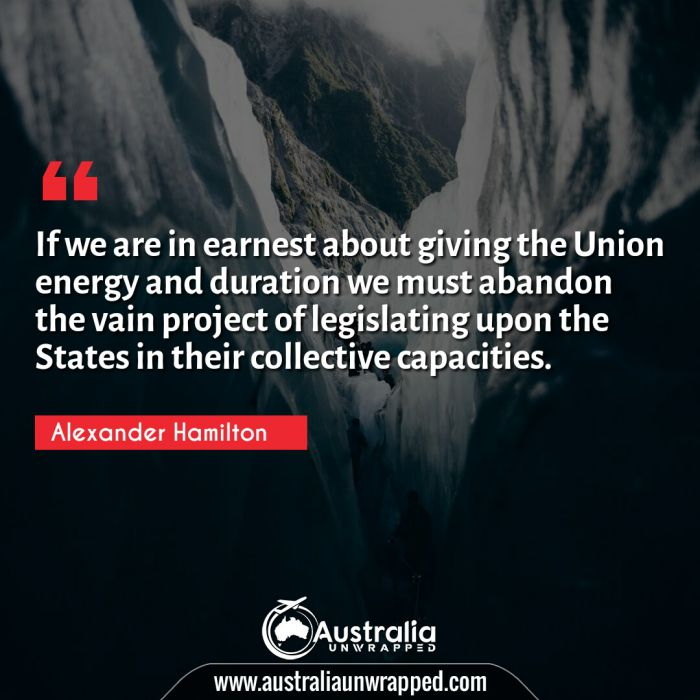If we are in earnest about giving the Union energy and duration we must abandon the vain project of legislating upon the States in their collective capacities.