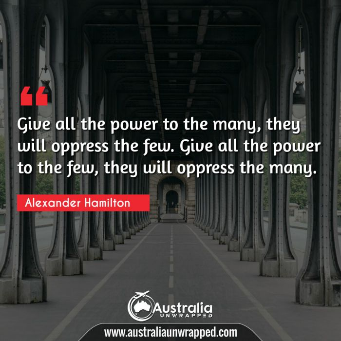 Give all the power to the many, they will oppress the few. Give all the power to the few, they will oppress the many.