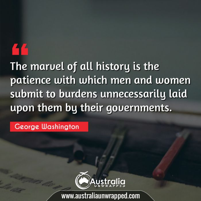 The marvel of all history is the patience with which men and women submit to burdens unnecessarily laid upon them by their governments.