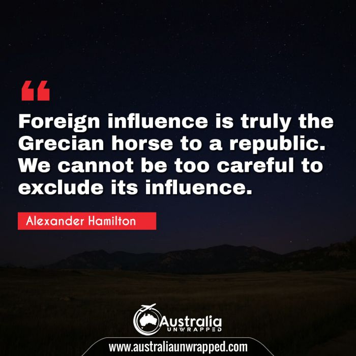 Foreign influence is truly the Grecian horse to a republic. We cannot be too careful to exclude its influence.