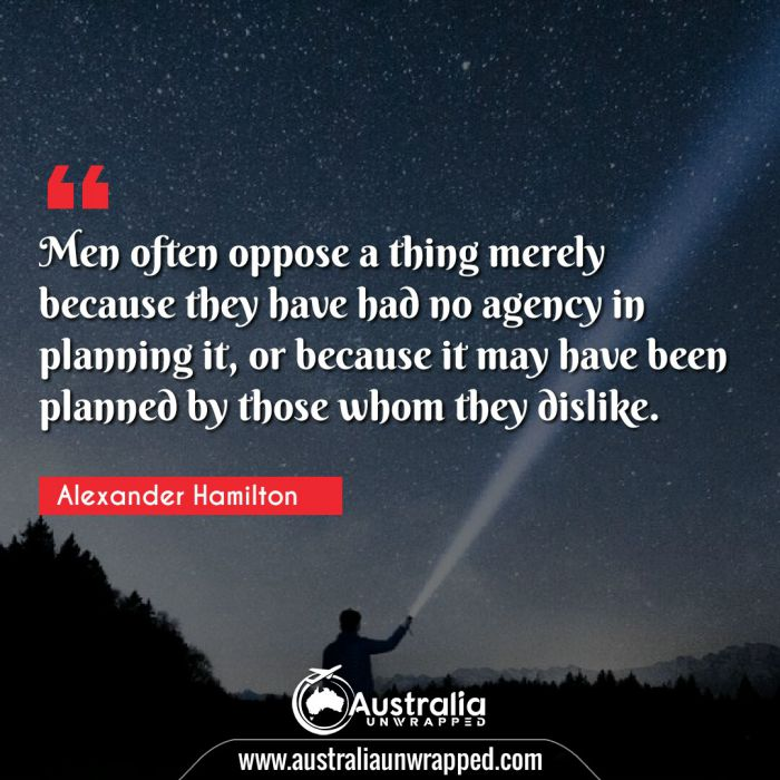 Men often oppose a thing merely because they have had no agency in planning it, or because it may have been planned by those whom they dislike.