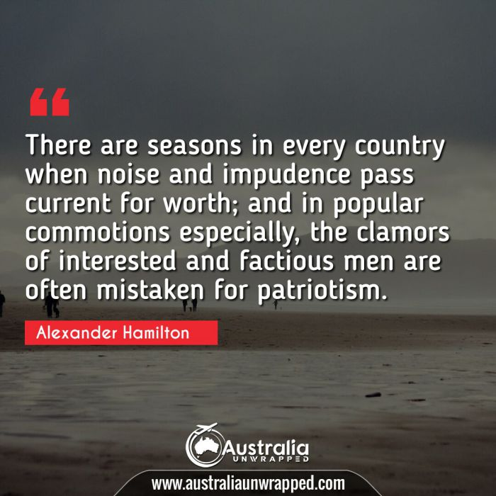 There are seasons in every country when noise and impudence pass current for worth; and in popular commotions especially, the clamors of interested and factious men are often mistaken for patriotism.