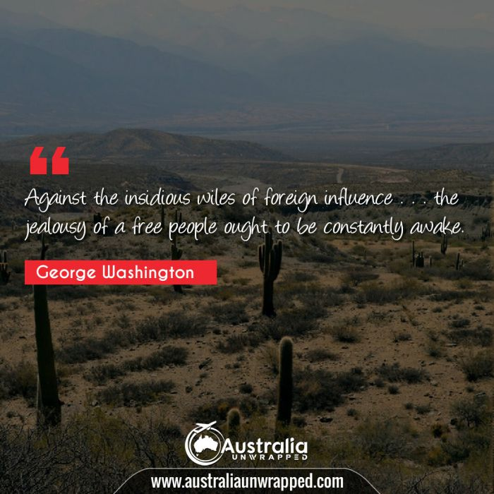 Against the insidious wiles of foreign influence . . . the jealousy of a free people ought to be constantly awake.