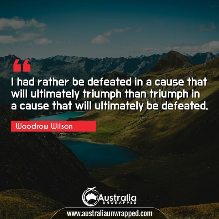 I had rather be defeated in a cause that will ultimately triumph than triumph in a cause that will ultimately be defeated.