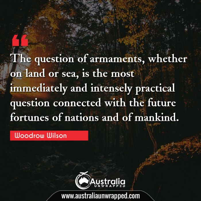 The question of armaments, whether on land or sea, is the most immediately and intensely practical question connected with the future fortunes of nations and of mankind.