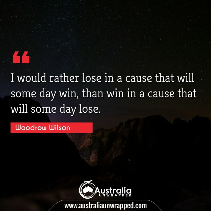 I would rather lose in a cause that will some day win, than win in a cause that will some day lose.