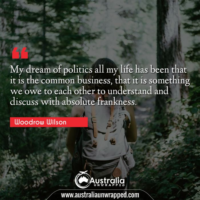 My dream of politics all my life has been that it is the common business, that it is something we owe to each other to understand and discuss with absolute frankness.