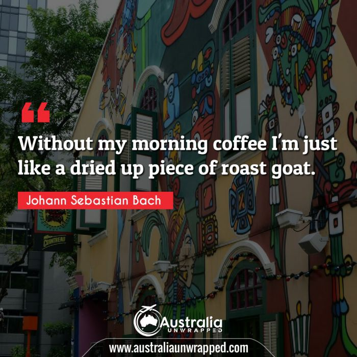 Without my morning coffee I'm just like a dried up piece of roast goat.